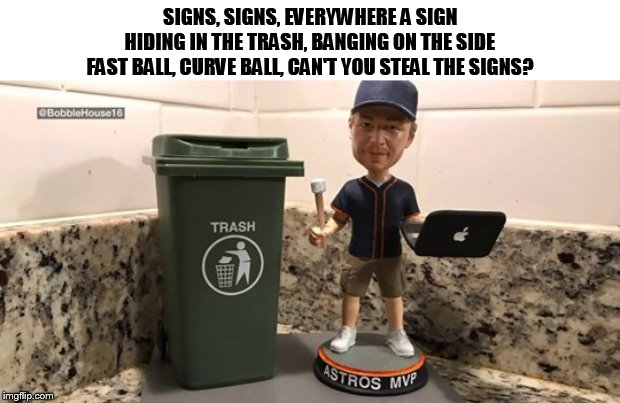 Memorabilia maker creates Astros sign stealing scandal bobblehead | SIGNS, SIGNS, EVERYWHERE A SIGN HIDING IN THE TRASH, BANGING ON THE SIDE FAST BALL, CURVE BALL, CAN'T YOU STEAL THE SIGNS? | image tagged in houston astros,astros,stealing,signs,baseball,memes | made w/ Imgflip meme maker