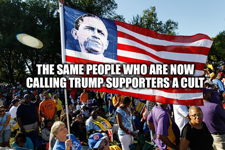 THE SAME PEOPLE WHO ARE NOW CALLING TRUMP SUPPORTERS A CULT | image tagged in trump supporters,obama,liberal hypocrisy,liberal logic | made w/ Imgflip meme maker
