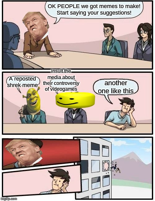 Boardroom Meeting Suggestion |  OK PEOPLE we got memes to make! Start saying your suggestions! insult the media about their controversy of videogames; A reposted shrek meme; another one like this | image tagged in memes,boardroom meeting suggestion | made w/ Imgflip meme maker