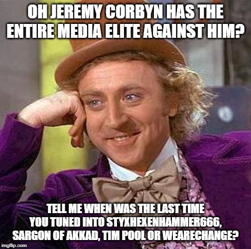 LMFAO |  OH JEREMY CORBYN HAS THE ENTIRE MEDIA ELITE AGAINST HIM? TELL ME WHEN WAS THE LAST TIME YOU TUNED INTO STYXHEXENHAMMER666, SARGON OF AKKAD, TIM POOL OR WEARECHANGE? | image tagged in memes,creepy condescending wonka | made w/ Imgflip meme maker