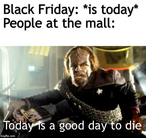 The day after Thanksgiving be like |  Black Friday: *is today* People at the mall:; Today is a good day to die | image tagged in black friday,today is a good day to die,memes,star trek,star trek deep space nine | made w/ Imgflip meme maker