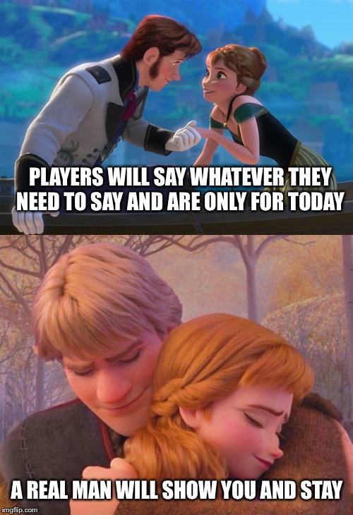 Real men | PLAYERS WILL SAY WHATEVER THEY NEED TO SAY AND ARE ONLY FOR TODAY A REAL MAN WILL SHOW YOU AND STAY | image tagged in anna hans frozen,frozen,kristoff,love,anna | made w/ Imgflip meme maker