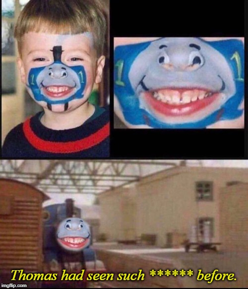 The upside of the famed Thomas the Tank Engine meme? | Thomas had seen such ****** before. | image tagged in thomas the tank engine,funny,memes,thomas,seen,before | made w/ Imgflip meme maker