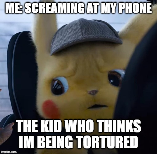 Unsettled detective pikachu | ME: SCREAMING AT MY PHONE THE KID WHO THINKS IM BEING TORTURED | image tagged in unsettled detective pikachu | made w/ Imgflip meme maker
