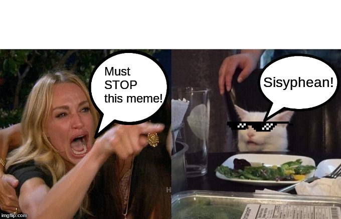 Woman Yelling At Cat Meme | Must STOP this meme! Sisyphean! | image tagged in memes,woman yelling at cat | made w/ Imgflip meme maker
