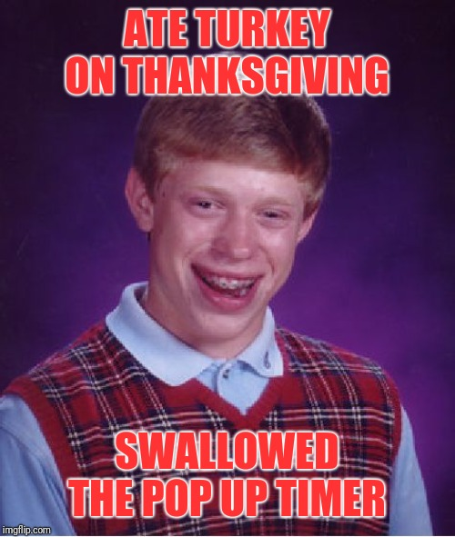 The ER wasn't happy |  ATE TURKEY ON THANKSGIVING; SWALLOWED THE POP UP TIMER | image tagged in memes,bad luck brian,44colt,thanksgiving,turkey,emergency room | made w/ Imgflip meme maker