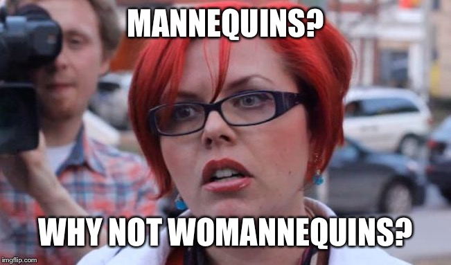Angry Feminist |  MANNEQUINS? WHY NOT WOMANNEQUINS? | image tagged in angry feminist | made w/ Imgflip meme maker