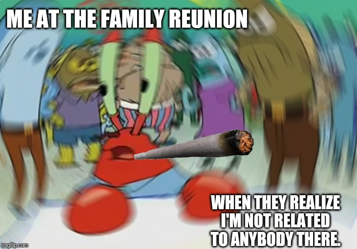 Mr Krabs Blur Meme | ME AT THE FAMILY REUNION WHEN THEY REALIZE I'M NOT RELATED TO ANYBODY THERE. | image tagged in memes,mr krabs blur meme,family,funny,laugh | made w/ Imgflip meme maker