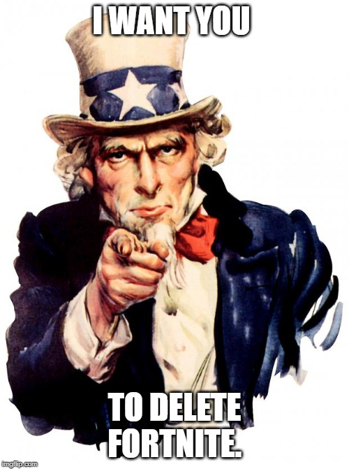 Uncle Sam | I WANT YOU TO DELETE FORTNITE. | image tagged in memes,uncle sam | made w/ Imgflip meme maker