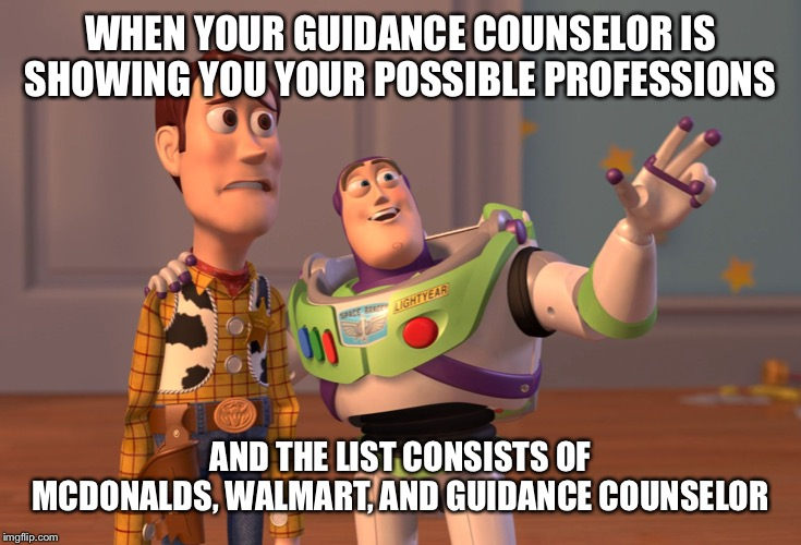 X, X Everywhere | WHEN YOUR GUIDANCE COUNSELOR IS SHOWING YOU YOUR POSSIBLE PROFESSIONS AND THE LIST CONSISTS OF MCDONALDS, WALMART, AND GUIDANCE COUNSELOR | image tagged in memes,x x everywhere | made w/ Imgflip meme maker