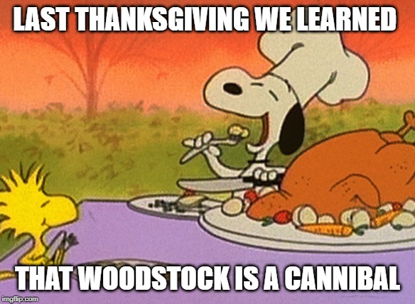 Charlie Brown thanksgiving  |  LAST THANKSGIVING WE LEARNED; THAT WOODSTOCK IS A CANNIBAL | image tagged in charlie brown thanksgiving | made w/ Imgflip meme maker