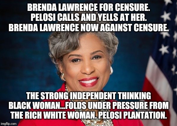 I am a strong intelligent woman...sorta |  BRENDA LAWRENCE FOR CENSURE. PELOSI CALLS AND YELLS AT HER. BRENDA LAWRENCE NOW AGAINST CENSURE. THE STRONG INDEPENDENT THINKING BLACK WOMAN...FOLDS UNDER PRESSURE FROM THE RICH WHITE WOMAN. PELOSI PLANTATION. | image tagged in liberal logic,idiots,nancy pelosi wtf,racist,special kind of stupid,maga | made w/ Imgflip meme maker