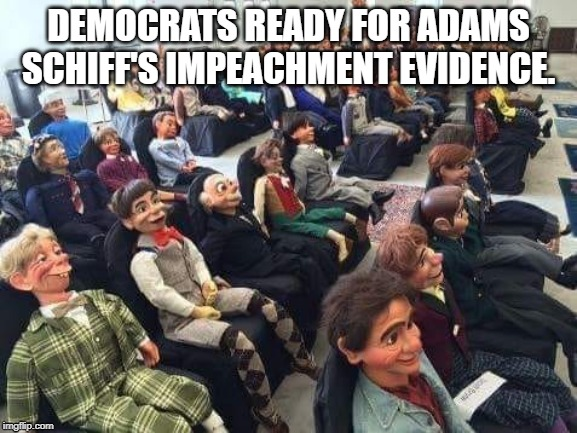 Democrats |  DEMOCRATS READY FOR ADAMS SCHIFF'S IMPEACHMENT EVIDENCE. | image tagged in democrats,impeachment,trump impeachment | made w/ Imgflip meme maker