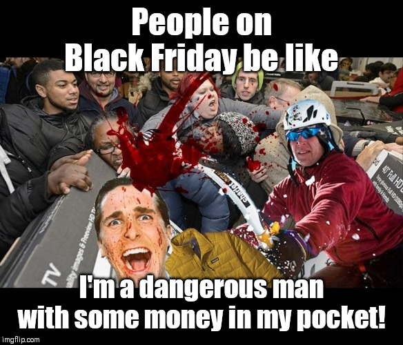 Black Friday |  People on Black Friday be like; I'm a dangerous man with some money in my pocket! | image tagged in black friday,black friday at walmart,bruno mars,but thats none of my business,greed | made w/ Imgflip meme maker