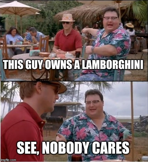 See Nobody Cares Meme | THIS GUY OWNS A LAMBORGHINI SEE, NOBODY CARES | image tagged in memes,see nobody cares | made w/ Imgflip meme maker