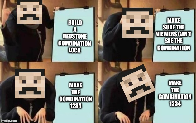 Gru's Plan |  BUILD A REDSTONE COMBINATION LOCK; MAKE SURE THE VIEWERS CAN'T SEE THE COMBINATION; MAKE THE COMBINATION 1234; MAKE THE COMBINATION 1234 | image tagged in gru's plan | made w/ Imgflip meme maker
