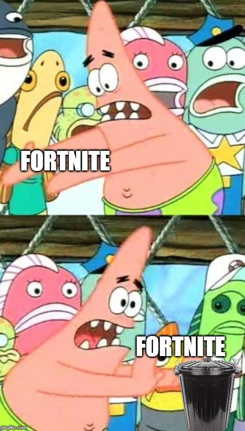 Put It Somewhere Else Patrick |  FORTNITE; FORTNITE | image tagged in memes,put it somewhere else patrick | made w/ Imgflip meme maker