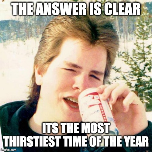 Eighties Teen Meme |  THE ANSWER IS CLEAR; ITS THE MOST THIRSTIEST TIME OF THE YEAR | image tagged in memes,eighties teen | made w/ Imgflip meme maker