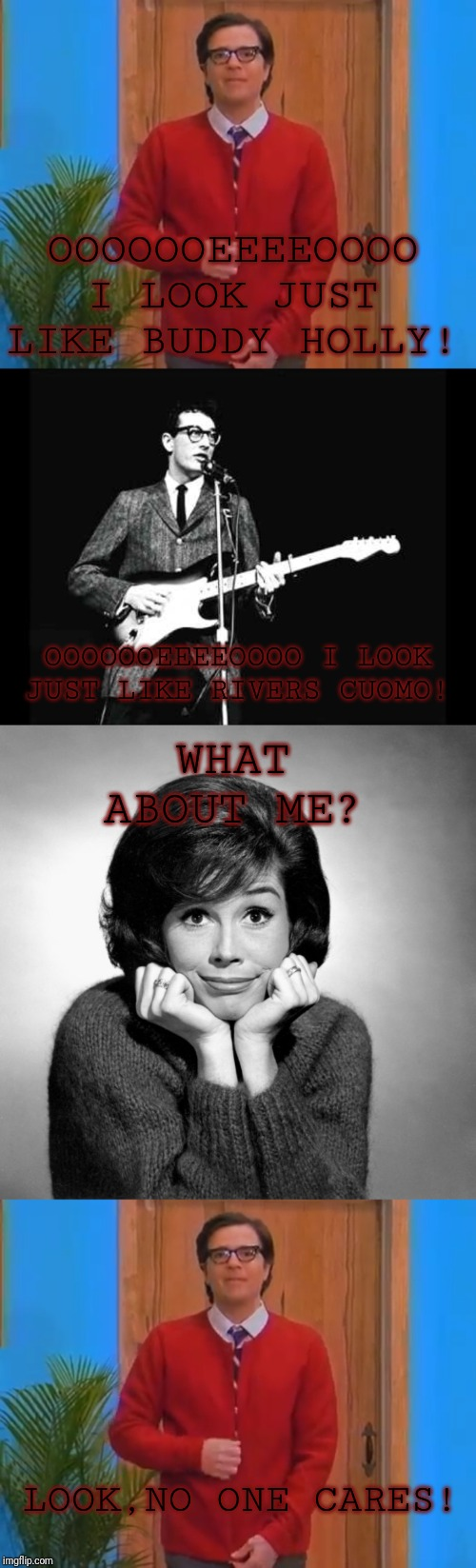 OOOOOOEEEEOOOO I LOOK JUST LIKE BUDDY HOLLY! OOOOOOEEEEOOOO I LOOK JUST LIKE RIVERS CUOMO! WHAT ABOUT ME? LOOK,NO ONE CARES! | image tagged in buddy holly,mary tyler moore,rivers cuomo in a cardigan | made w/ Imgflip meme maker