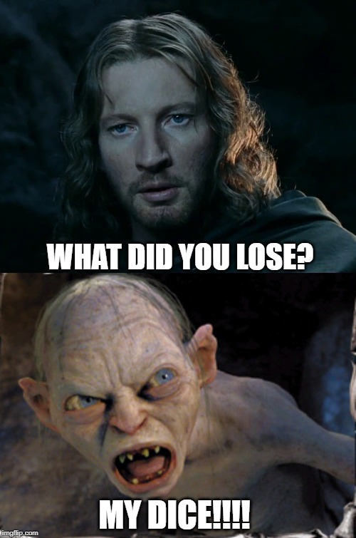 WHAT DID YOU LOSE? MY DICE!!!! | image tagged in gollum lord of the rings,faramir | made w/ Imgflip meme maker