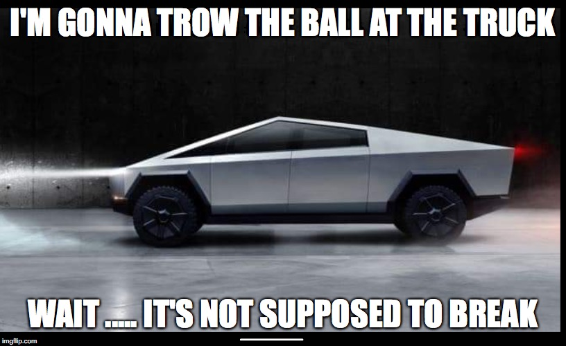 Tesla Truck | I'M GONNA TROW THE BALL AT THE TRUCK WAIT ..... IT'S NOT SUPPOSED TO BREAK | image tagged in tesla truck | made w/ Imgflip meme maker