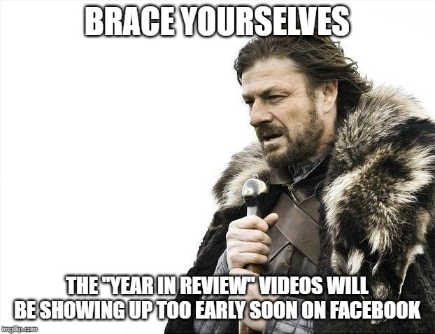 "There's Still a Month to Go! | BRACE YOURSELVES THE ""YEAR IN REVIEW"" VIDEOS WILL BE SHOWING UP TOO EARLY SOON ON FACEBOOK 