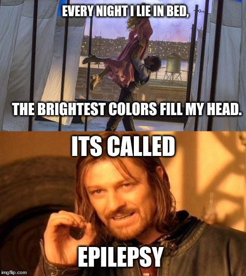 EVERY NIGHT I LIE IN BED, THE BRIGHTEST COLORS FILL MY HEAD. ITS CALLED; EPILEPSY | image tagged in memes,one does not simply | made w/ Imgflip meme maker