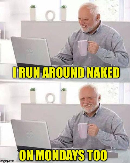 Hide the Pain Harold Meme | I RUN AROUND NAKED ON MONDAYS TOO | image tagged in memes,hide the pain harold | made w/ Imgflip meme maker