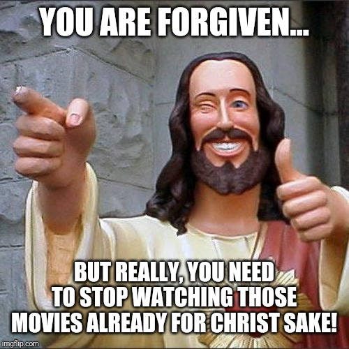Buddy Christ | YOU ARE FORGIVEN... BUT REALLY, YOU NEED TO STOP WATCHING THOSE MOVIES ALREADY FOR CHRIST SAKE! | image tagged in memes,buddy christ,jesus christ,laugh | made w/ Imgflip meme maker