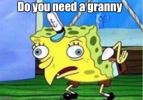 Mocking Spongebob | Do you need a granny | image tagged in memes,mocking spongebob | made w/ Imgflip meme maker