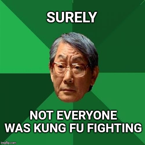 High expectation asian father highly doubts it |  SURELY; NOT EVERYONE WAS KUNG FU FIGHTING | image tagged in memes,high expectations asian father,kung fu,lightning | made w/ Imgflip meme maker