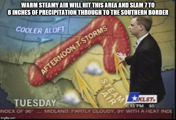 WARM STEAMY AIR WILL HIT THIS AREA AND SLAM 7 TO 8 INCHES OF PRECIPITATION THROUGH TO THE SOUTHERN BORDER | image tagged in weatherman penis fail | made w/ Imgflip meme maker