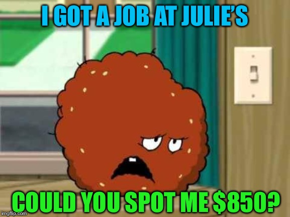 meatwad | I GOT A JOB AT JULIE'S COULD YOU SPOT ME $850? | image tagged in meatwad | made w/ Imgflip meme maker