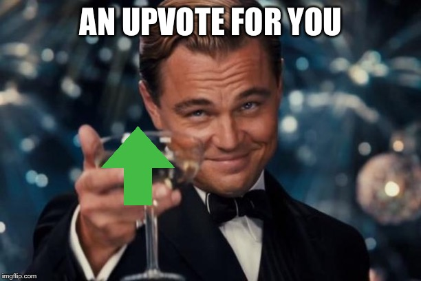 AN UPVOTE FOR YOU | image tagged in memes,leonardo dicaprio cheers | made w/ Imgflip meme maker