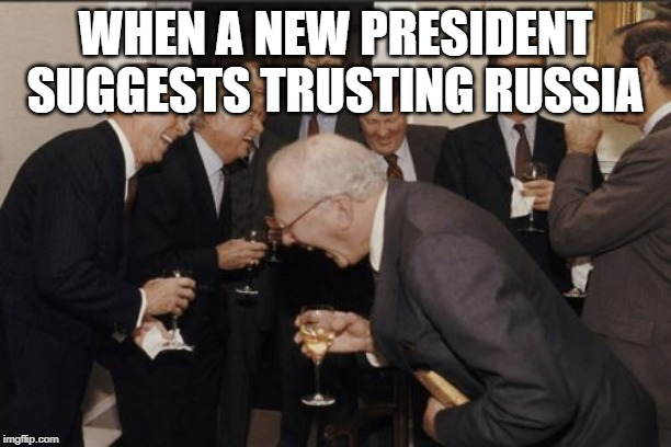 Laughing Men In Suits | WHEN A NEW PRESIDENT SUGGESTS TRUSTING RUSSIA | image tagged in memes,laughing men in suits | made w/ Imgflip meme maker