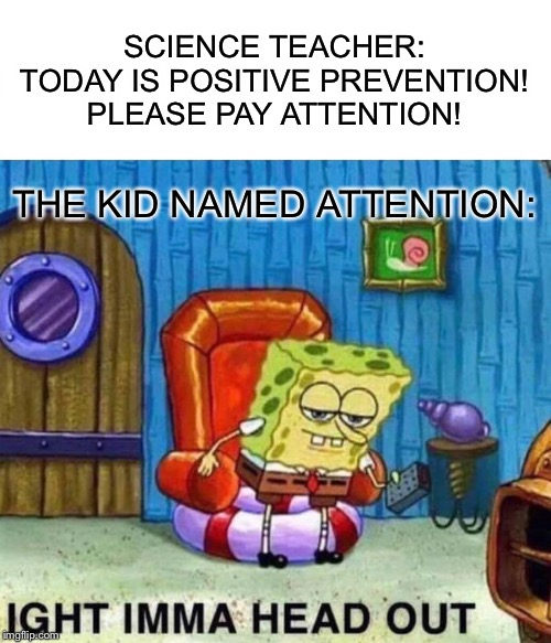 Spongebob Ight Imma Head Out Meme | SCIENCE TEACHER: TODAY IS POSITIVE PREVENTION! PLEASE PAY ATTENTION! THE KID NAMED ATTENTION: | image tagged in memes,spongebob ight imma head out | made w/ Imgflip meme maker