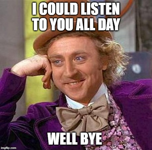 Creepy Condescending Wonka | I COULD LISTEN TO YOU ALL DAY WELL BYE | image tagged in memes,creepy condescending wonka | made w/ Imgflip meme maker