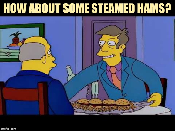 HOW ABOUT SOME STEAMED HAMS? | made w/ Imgflip meme maker