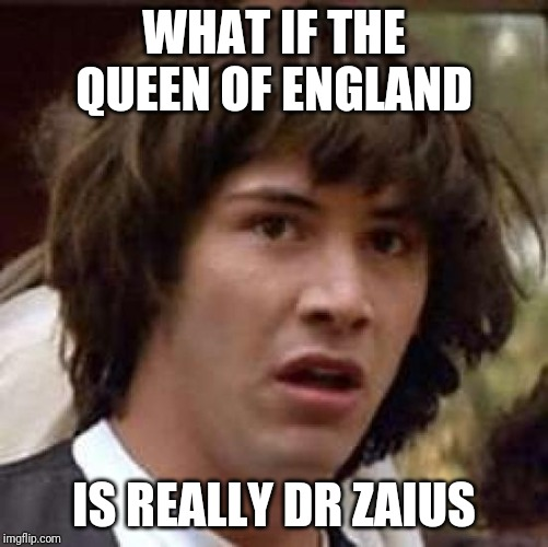 Conspiracy Keanu Meme | WHAT IF THE QUEEN OF ENGLAND IS REALLY DR ZAIUS | image tagged in memes,conspiracy keanu | made w/ Imgflip meme maker