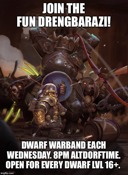 JOIN THE FUN DRENGBARAZI! DWARF WARBAND EACH WEDNESDAY. 8PM ALTDORFTIME. OPEN FOR EVERY DWARF LVL 16+. | made w/ Imgflip meme maker