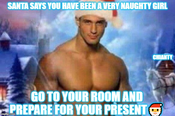 Santa | SANTA SAYS YOU HAVE BEEN A VERY NAUGHTY GIRL GO TO YOUR ROOM AND PREPARE FOR YOUR PRESENT? CHIANTY | image tagged in present | made w/ Imgflip meme maker