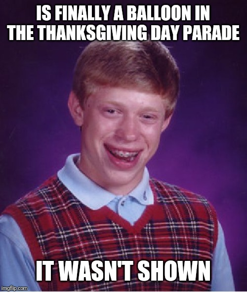 Bad Luck Brian Meme | IS FINALLY A BALLOON IN THE THANKSGIVING DAY PARADE IT WASN'T SHOWN | image tagged in memes,bad luck brian | made w/ Imgflip meme maker