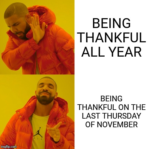 Drake Hotline Bling Meme | BEING THANKFUL ALL YEAR BEING THANKFUL ON THE LAST THURSDAY OF NOVEMBER | image tagged in memes,drake hotline bling | made w/ Imgflip meme maker