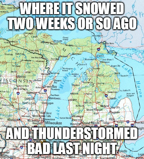 map  of Michigan |  WHERE IT SNOWED TWO WEEKS OR SO AGO; AND THUNDERSTORMED BAD LAST NIGHT | image tagged in map of michigan | made w/ Imgflip meme maker
