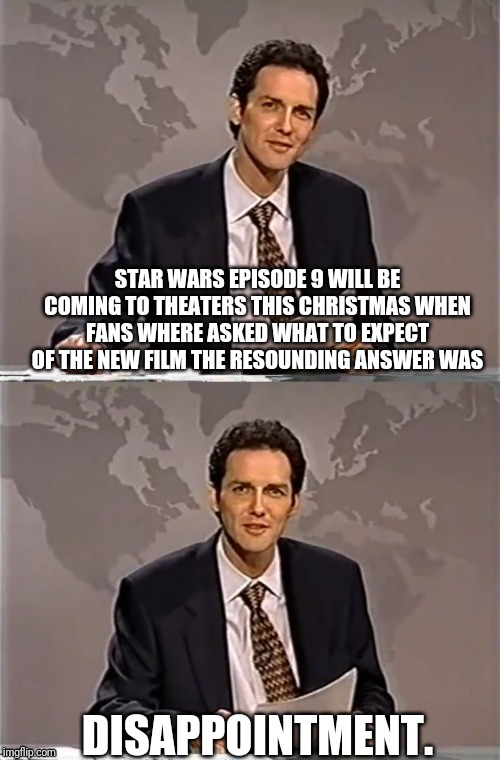 WEEKEND UPDATE WITH NORM | STAR WARS EPISODE 9 WILL BE COMING TO THEATERS THIS CHRISTMAS WHEN FANS WHERE ASKED WHAT TO EXPECT OF THE NEW FILM THE RESOUNDING ANSWER WAS | image tagged in weekend update with norm,star wars kills disney,star wars,dissapointment | made w/ Imgflip meme maker