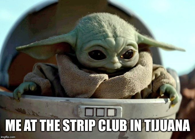 Every time I go south of the border |  ME AT THE STRIP CLUB IN TIJUANA | image tagged in baby yoda looking down,strip club | made w/ Imgflip meme maker