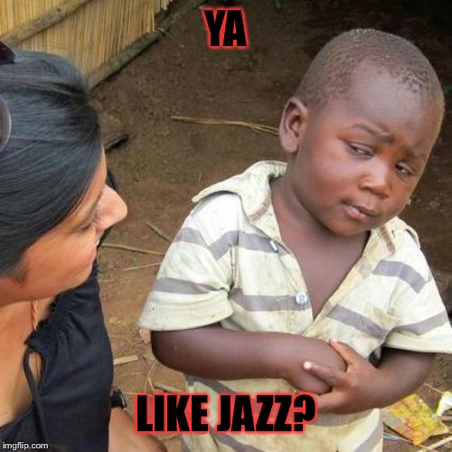 Third World Skeptical Kid |  YA; LIKE JAZZ? | image tagged in memes,third world skeptical kid | made w/ Imgflip meme maker