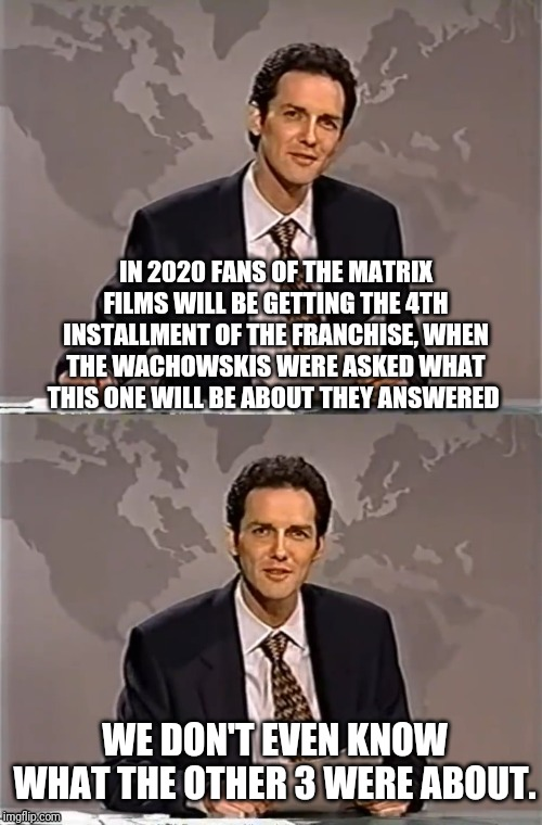 WEEKEND UPDATE WITH NORM | IN 2020 FANS OF THE MATRIX FILMS WILL BE GETTING THE 4TH INSTALLMENT OF THE FRANCHISE, WHEN THE WACHOWSKIS WERE ASKED WHAT THIS ONE WILL BE  | image tagged in weekend update with norm,the matrix,films | made w/ Imgflip meme maker