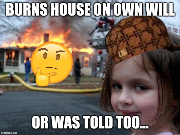 Disaster Girl |  BURNS HOUSE ON OWN WILL; OR WAS TOLD TOO... | image tagged in memes,disaster girl | made w/ Imgflip meme maker