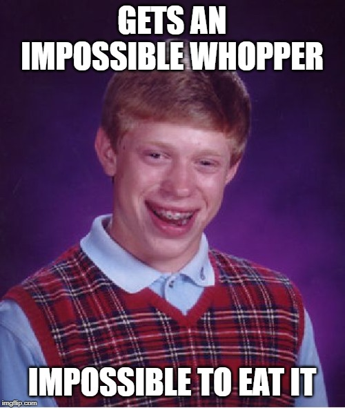 Bad Luck Brian Meme | GETS AN IMPOSSIBLE WHOPPER IMPOSSIBLE TO EAT IT | image tagged in memes,bad luck brian | made w/ Imgflip meme maker